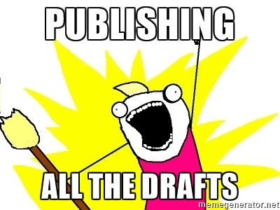 PUBLISHING ALL THE DRAFTS